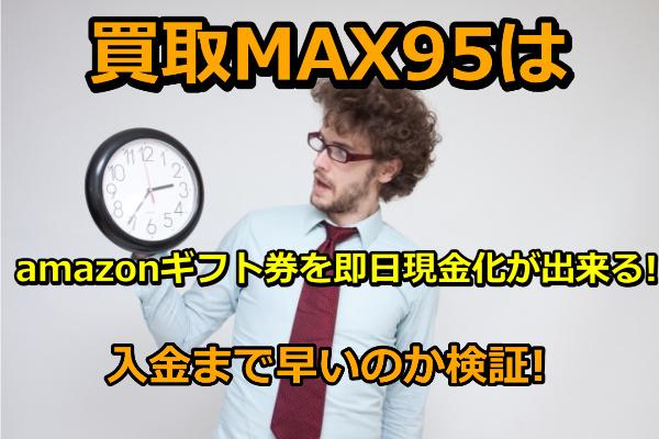 買取MAX95はamazonギフト券を即日現金化が出来る!入金まで早いのかを検証!