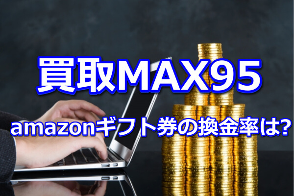 買取MAX95のamazonギフト券の換金率は