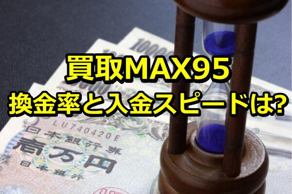 買取MAX95の換金率と入金スピード