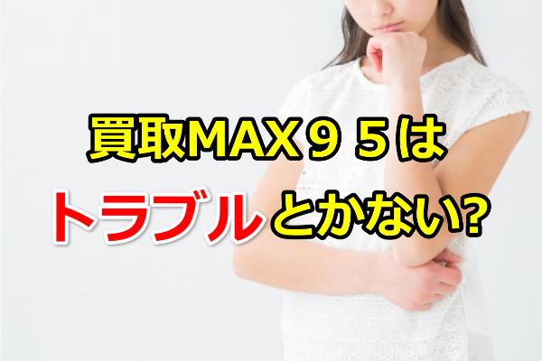 買取MAX95はトラブルとかない?